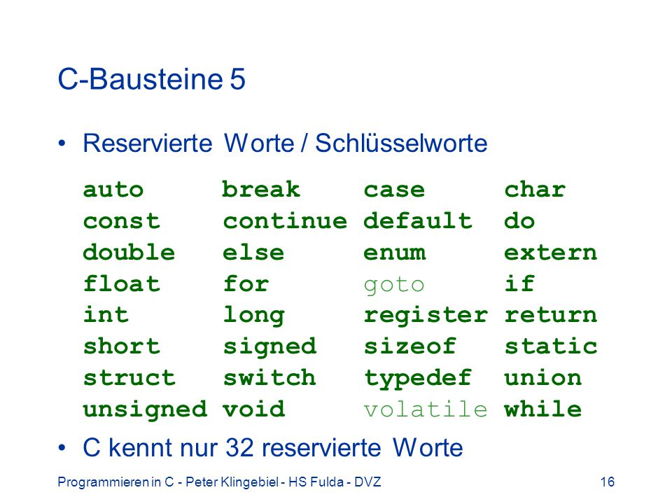 Programmieren in C - Peter Klingebiel - HS Fulda - DVZ16 C-Bausteine 5 Reservierte Worte / Schlüsselworte auto break case char const continue default do double else enum extern float for goto if int long register return short signed sizeof static struct switch typedef union unsigned void volatile while C kennt nur 32 reservierte Worte