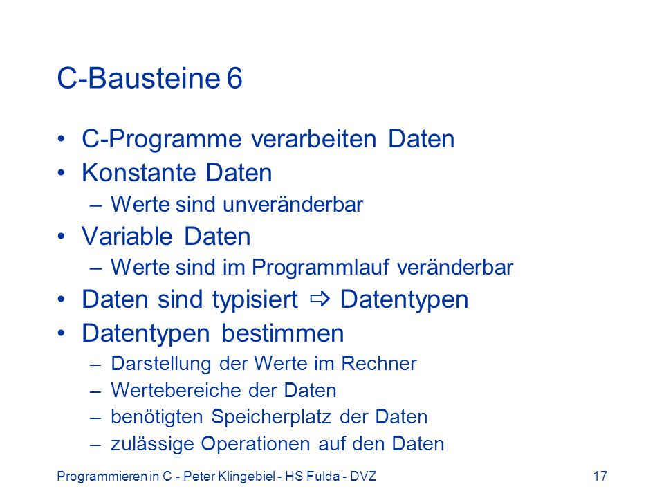 Programmieren in C - Peter Klingebiel - HS Fulda - DVZ17 C-Bausteine 6 C-Programme verarbeiten Daten Konstante Daten –Werte sind unveränderbar Variabl