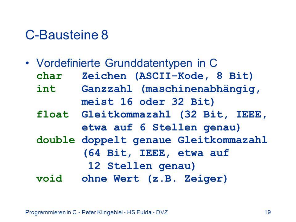 Programmieren in C - Peter Klingebiel - HS Fulda - DVZ19 C-Bausteine 8 Vordefinierte Grunddatentypen in C char Zeichen (ASCII-Kode, 8 Bit) int Ganzzah
