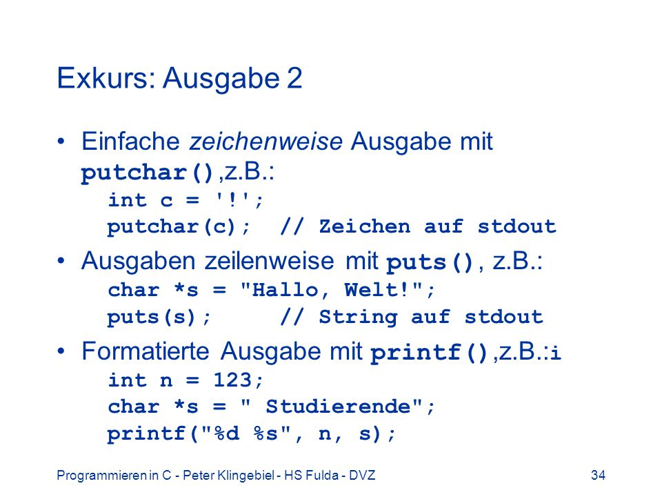 Programmieren in C - Peter Klingebiel - HS Fulda - DVZ34 Exkurs: Ausgabe 2 Einfache zeichenweise Ausgabe mit putchar(),z.B.: int c = '!'; putchar(c);