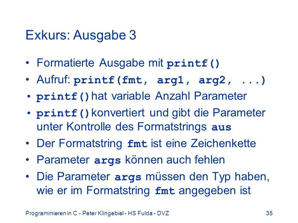 Programmieren in C - Peter Klingebiel - HS Fulda - DVZ35 Exkurs: Ausgabe 3 Formatierte Ausgabe mit printf() Aufruf: printf(fmt, arg1, arg2,...) printf