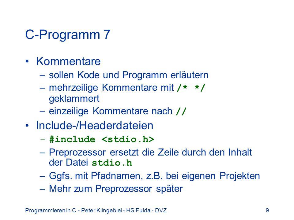 Programmieren in C - Peter Klingebiel - HS Fulda - DVZ10 C-Programm 8 Jedes C-Programm hat eine main -Funktion –Hier startet die Programmausführung nach dem Laden des Programms Aufruf einer Bibliotheksfunktion –printf( Hallo, Welt!\n ); –zur Ausgabe der Zeichenkette auf der Konsole Exit-Status bei Programmende an das Betriebssystem bzw.