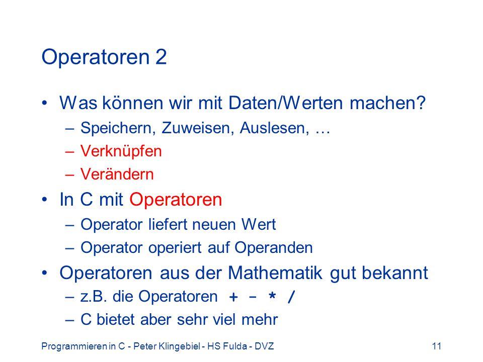 Programmieren in C - Peter Klingebiel - HS Fulda - DVZ11 Operatoren 2 Was können wir mit Daten/Werten machen? –Speichern, Zuweisen, Auslesen, … –Verkn
