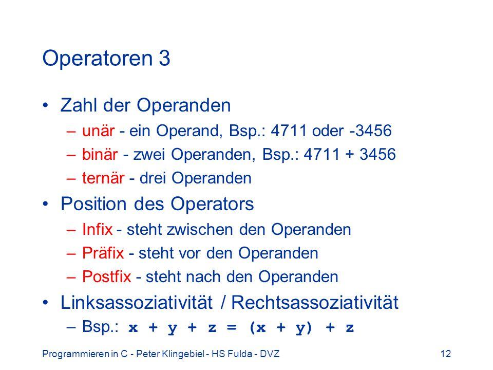 Programmieren in C - Peter Klingebiel - HS Fulda - DVZ12 Operatoren 3 Zahl der Operanden –unär - ein Operand, Bsp.: 4711 oder -3456 –binär - zwei Oper