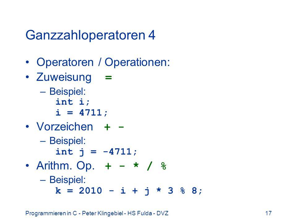 Programmieren in C - Peter Klingebiel - HS Fulda - DVZ17 Ganzzahloperatoren 4 Operatoren / Operationen: Zuweisung = –Beispiel: int i; i = 4711; Vorzei