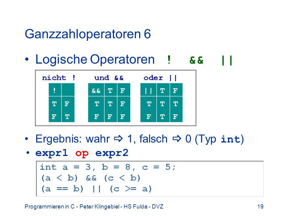 Programmieren in C - Peter Klingebiel - HS Fulda - DVZ19 Ganzzahloperatoren 6 Logische Operatoren ! && || Ergebnis: wahr 1, falsch 0 (Typ int ) expr1