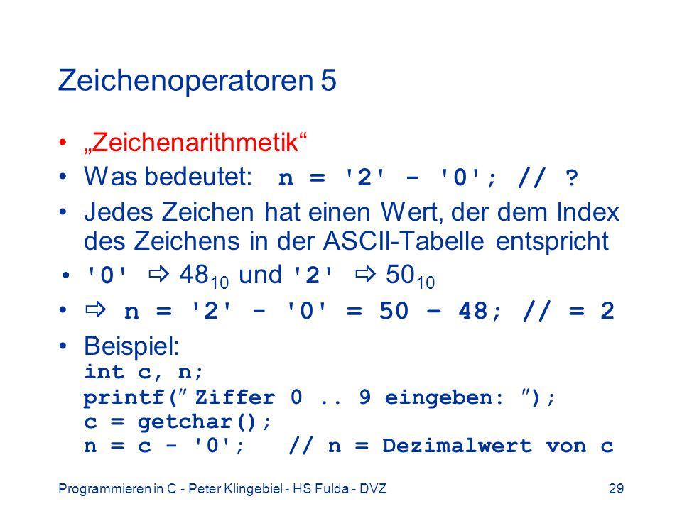 Programmieren in C - Peter Klingebiel - HS Fulda - DVZ29 Zeichenoperatoren 5 Zeichenarithmetik Was bedeutet: n = '2' - '0'; // ? Jedes Zeichen hat ein