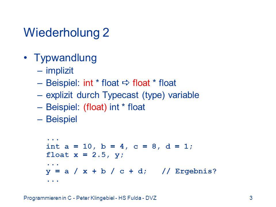 Programmieren in C - Peter Klingebiel - HS Fulda - DVZ14 Ganzzahloperatoren 1 Bekannt: Ganze Zahlen, Integerzahlen Typen short, int, long, long long Speicherbedarf maschinenabhängig –short <= int <= long <= long long –Heute: short 16 Bit, int / long 32 Bit, long long 64 Bit Vorzeichen –signed mit Vorzeichen –unsigned vorzeichenlos Konstanten, Beispiele: int a = 4711, b = -18; dezimal short x = 0x20 sedezimal (Basis 16) int y = 020; oktal (Basis 8)