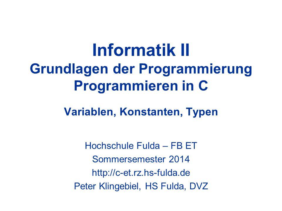 Informatik II Grundlagen der Programmierung Programmieren in C Variablen, Konstanten, Typen Hochschule Fulda – FB ET Sommersemester 2014 http://c-et.r