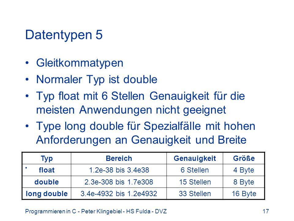 Programmieren in C - Peter Klingebiel - HS Fulda - DVZ17 Datentypen 5 Gleitkommatypen Normaler Typ ist double Typ float mit 6 Stellen Genauigkeit für