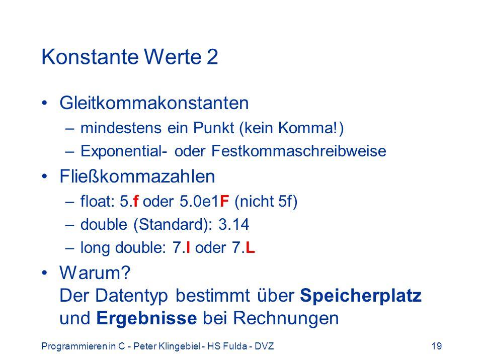 Programmieren in C - Peter Klingebiel - HS Fulda - DVZ19 Konstante Werte 2 Gleitkommakonstanten –mindestens ein Punkt (kein Komma!) –Exponential- oder