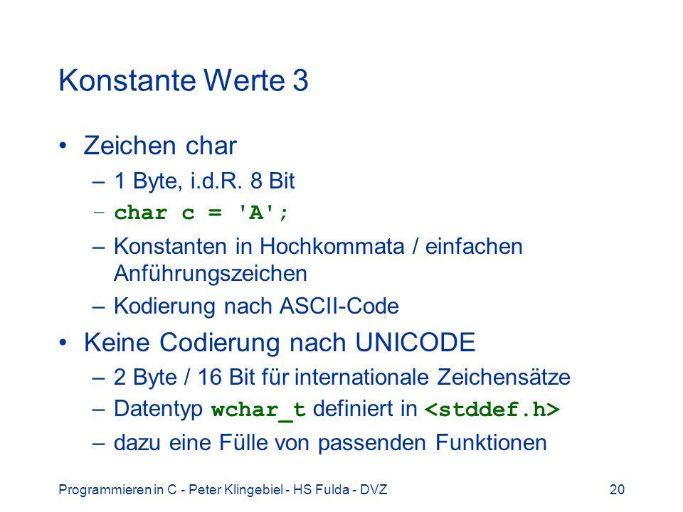 Programmieren in C - Peter Klingebiel - HS Fulda - DVZ20 Konstante Werte 3 Zeichen char –1 Byte, i.d.R. 8 Bit –char c = 'A'; –Konstanten in Hochkommat