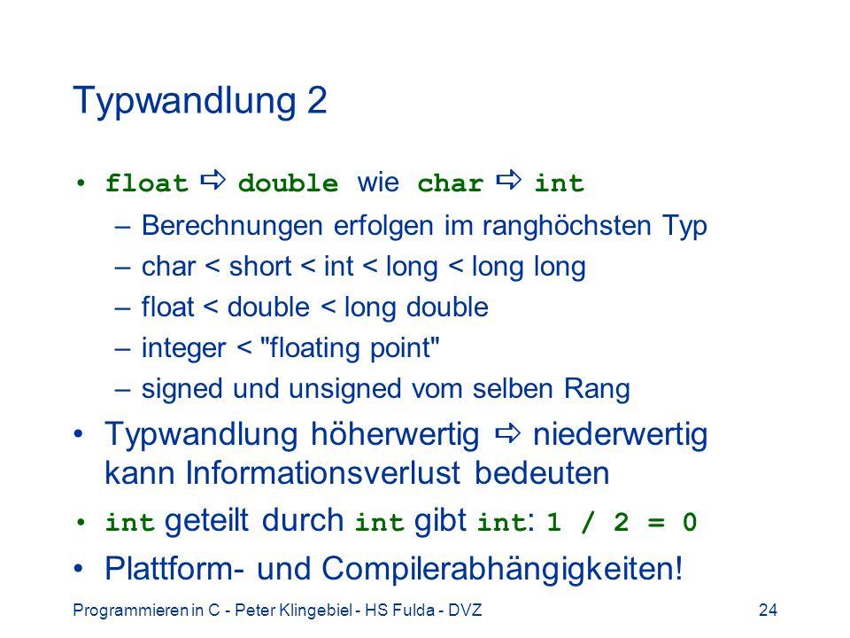 Programmieren in C - Peter Klingebiel - HS Fulda - DVZ24 Typwandlung 2 float double wie char int –Berechnungen erfolgen im ranghöchsten Typ –char < sh