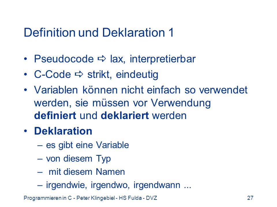 Programmieren in C - Peter Klingebiel - HS Fulda - DVZ27 Definition und Deklaration 1 Pseudocode lax, interpretierbar C-Code strikt, eindeutig Variabl