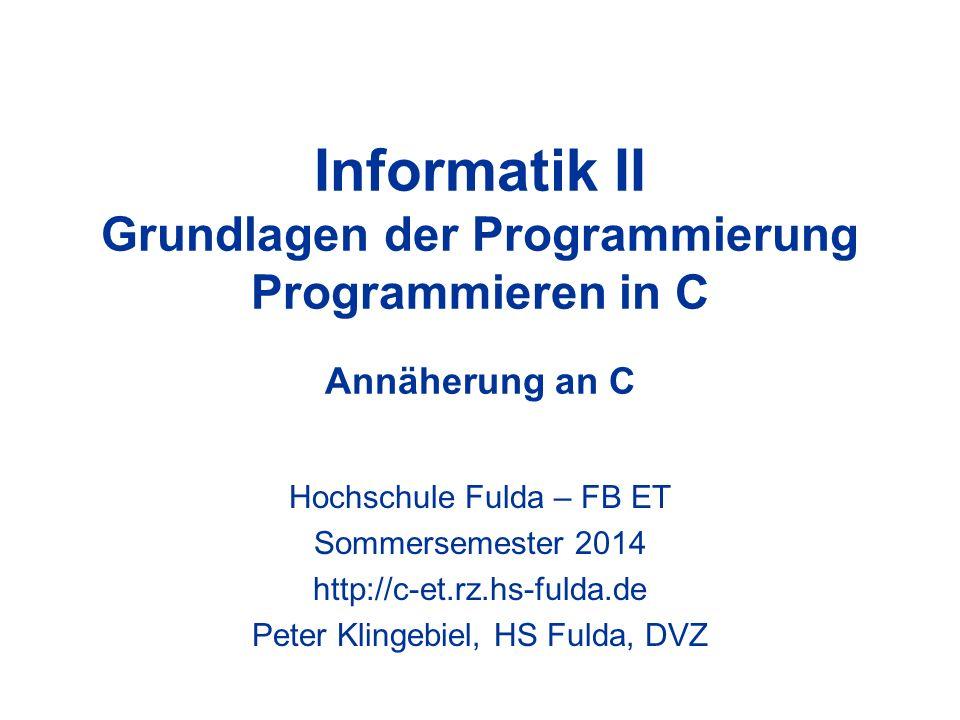 Informatik II Grundlagen der Programmierung Programmieren in C Annäherung an C Hochschule Fulda – FB ET Sommersemester 2014 http://c-et.rz.hs-fulda.de