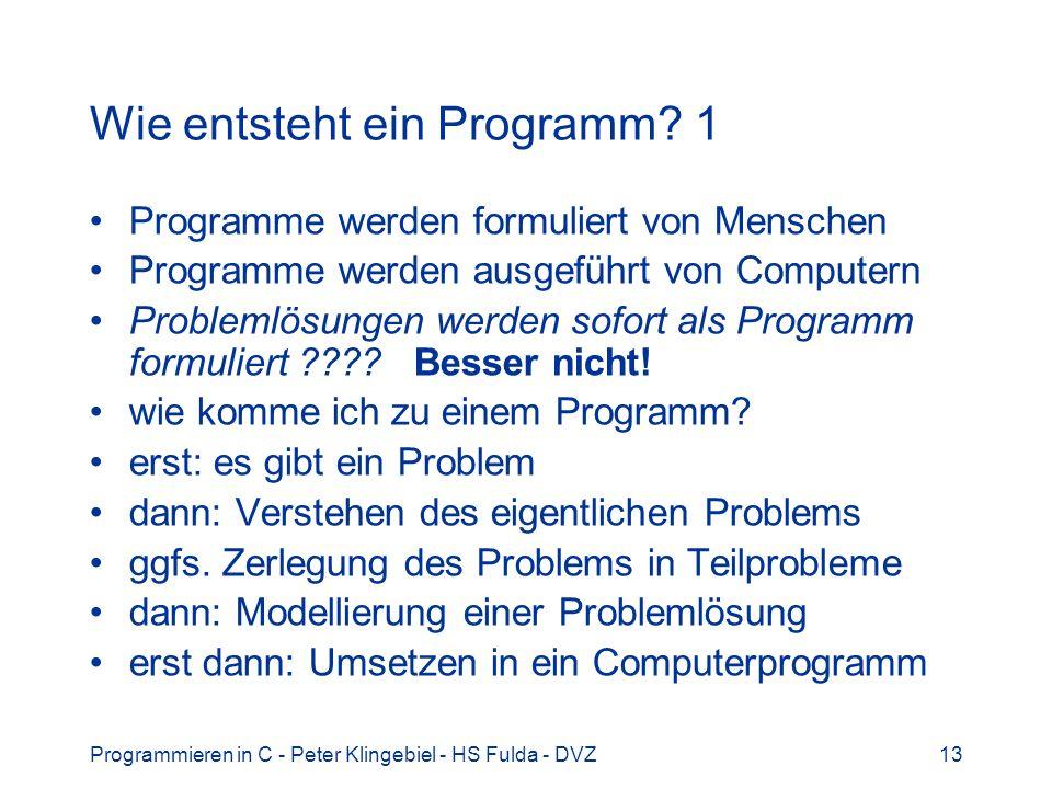 Programmieren in C - Peter Klingebiel - HS Fulda - DVZ13 Wie entsteht ein Programm? 1 Programme werden formuliert von Menschen Programme werden ausgef
