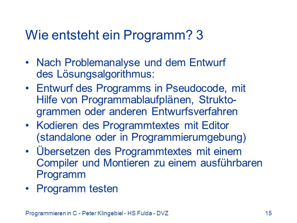 Programmieren in C - Peter Klingebiel - HS Fulda - DVZ15 Wie entsteht ein Programm? 3 Nach Problemanalyse und dem Entwurf des Lösungsalgorithmus: Entw