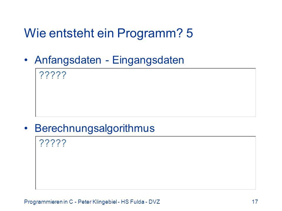 Programmieren in C - Peter Klingebiel - HS Fulda - DVZ17 Wie entsteht ein Programm? 5 Anfangsdaten - Eingangsdaten Berechnungsalgorithmus