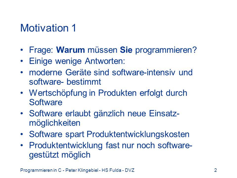 Programmieren in C - Peter Klingebiel - HS Fulda - DVZ2 Motivation 1 Frage: Warum müssen Sie programmieren? Einige wenige Antworten: moderne Geräte si
