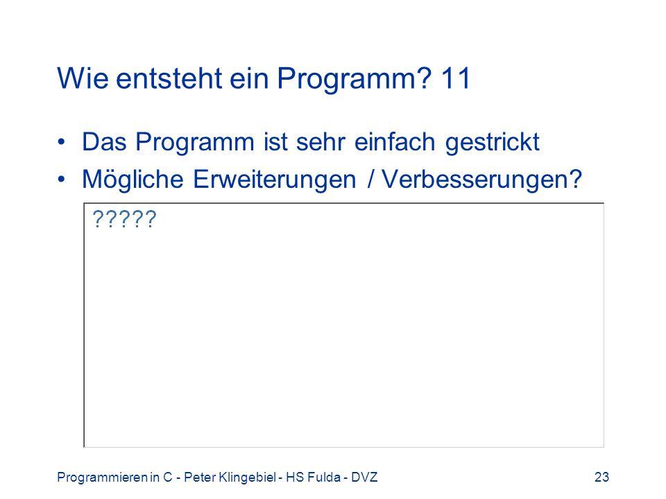 Programmieren in C - Peter Klingebiel - HS Fulda - DVZ23 Wie entsteht ein Programm? 11 Das Programm ist sehr einfach gestrickt Mögliche Erweiterungen