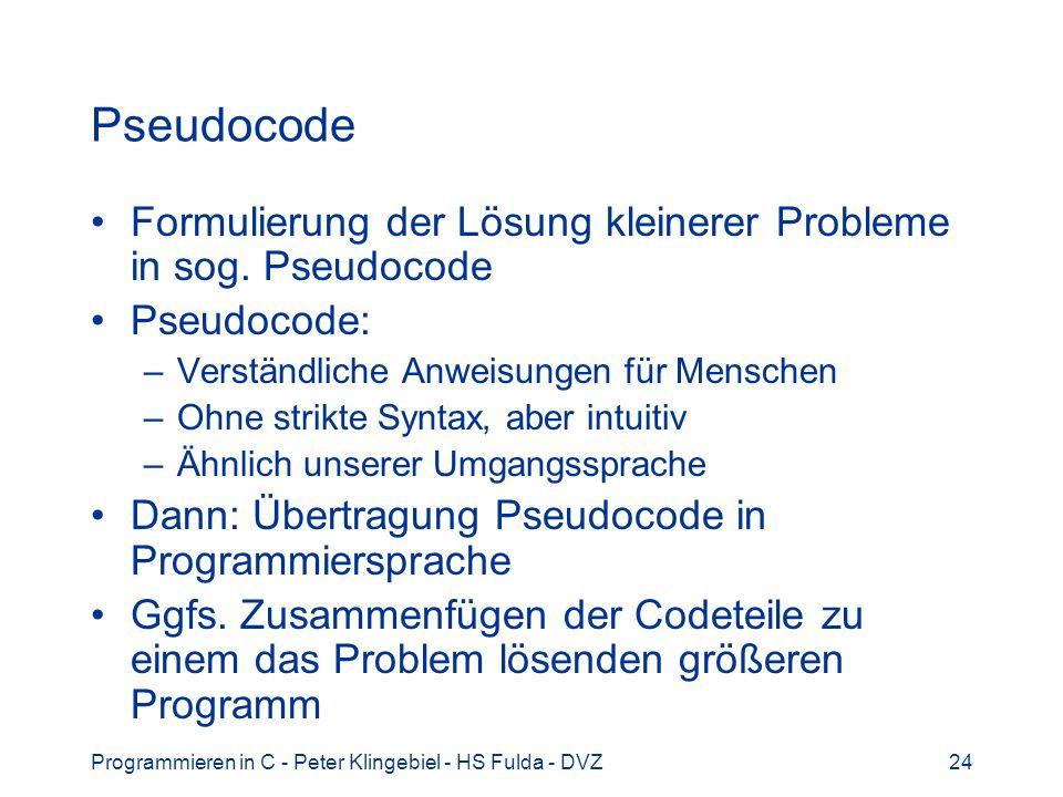 Programmieren in C - Peter Klingebiel - HS Fulda - DVZ24 Pseudocode Formulierung der Lösung kleinerer Probleme in sog. Pseudocode Pseudocode: –Verstän