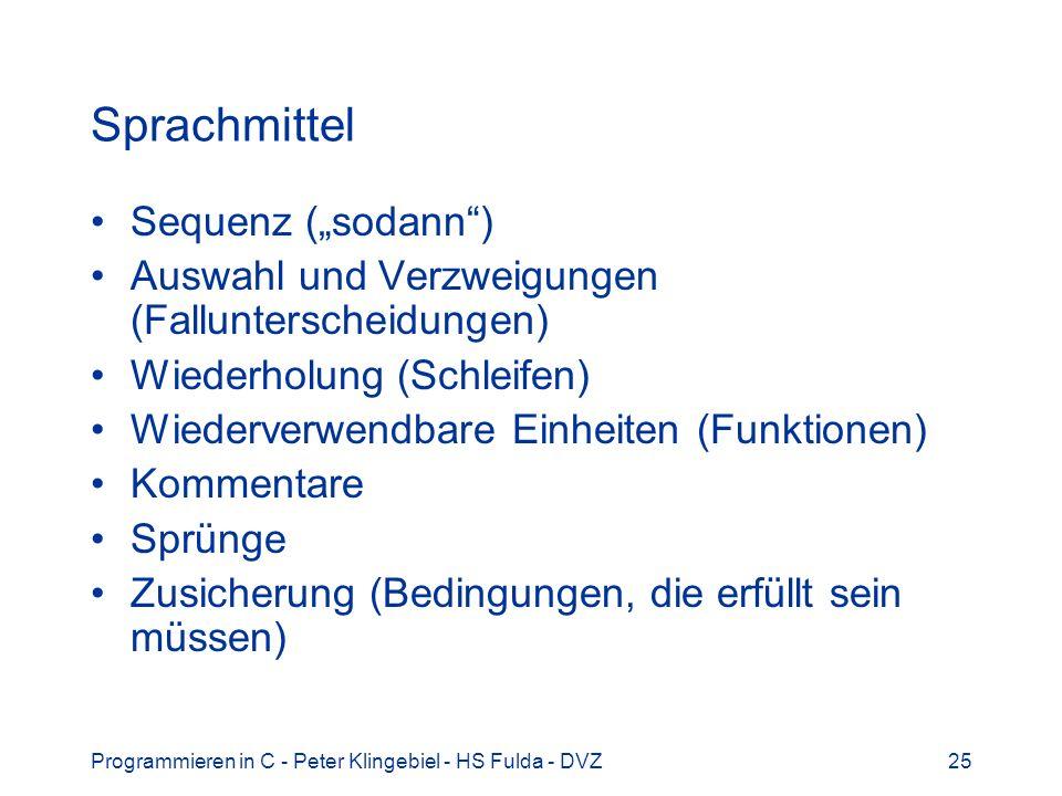 Programmieren in C - Peter Klingebiel - HS Fulda - DVZ25 Sprachmittel Sequenz (sodann) Auswahl und Verzweigungen (Fallunterscheidungen) Wiederholung (