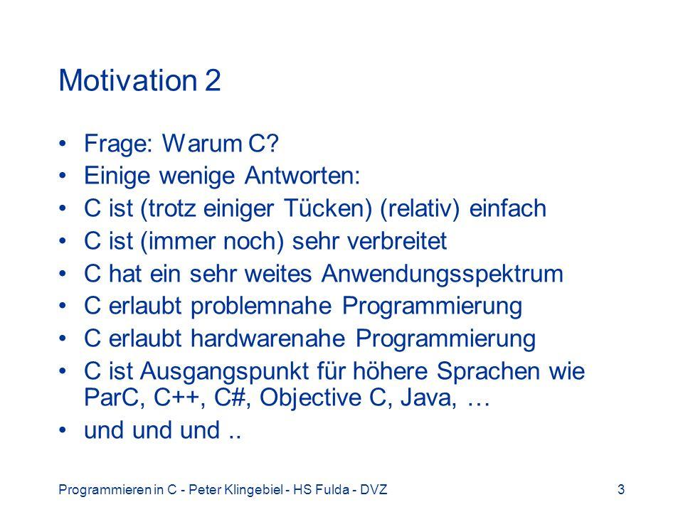 Programmieren in C - Peter Klingebiel - HS Fulda - DVZ3 Motivation 2 Frage: Warum C? Einige wenige Antworten: C ist (trotz einiger Tücken) (relativ) e