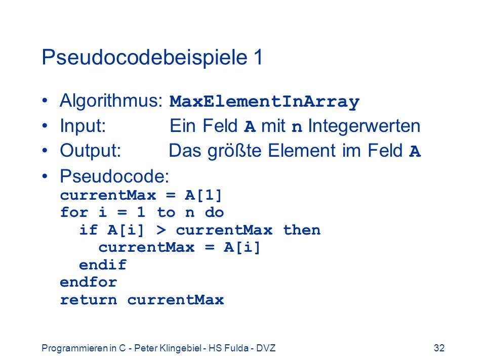 Programmieren in C - Peter Klingebiel - HS Fulda - DVZ32 Pseudocodebeispiele 1 Algorithmus: MaxElementInArray Input: Ein Feld A mit n Integerwerten Ou
