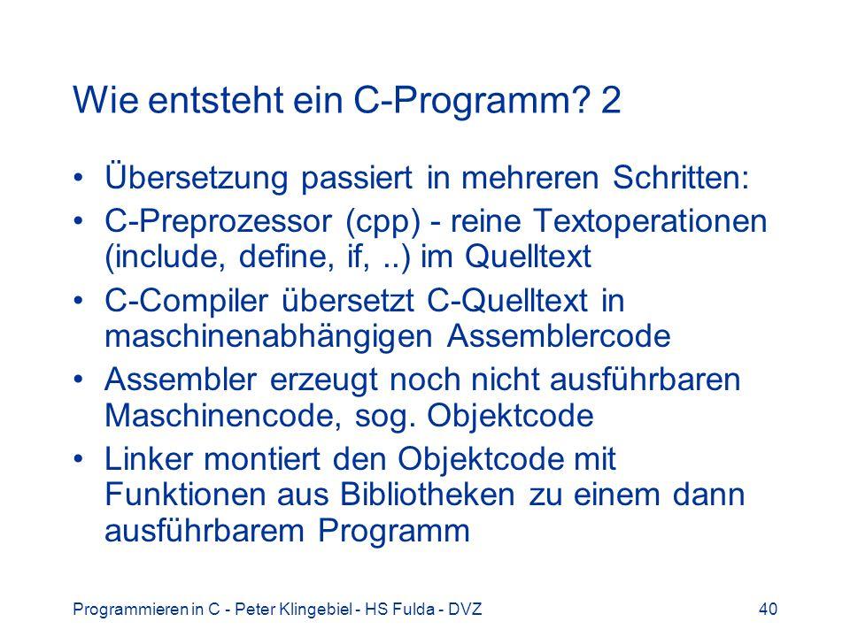 Programmieren in C - Peter Klingebiel - HS Fulda - DVZ40 Wie entsteht ein C-Programm? 2 Übersetzung passiert in mehreren Schritten: C-Preprozessor (cp