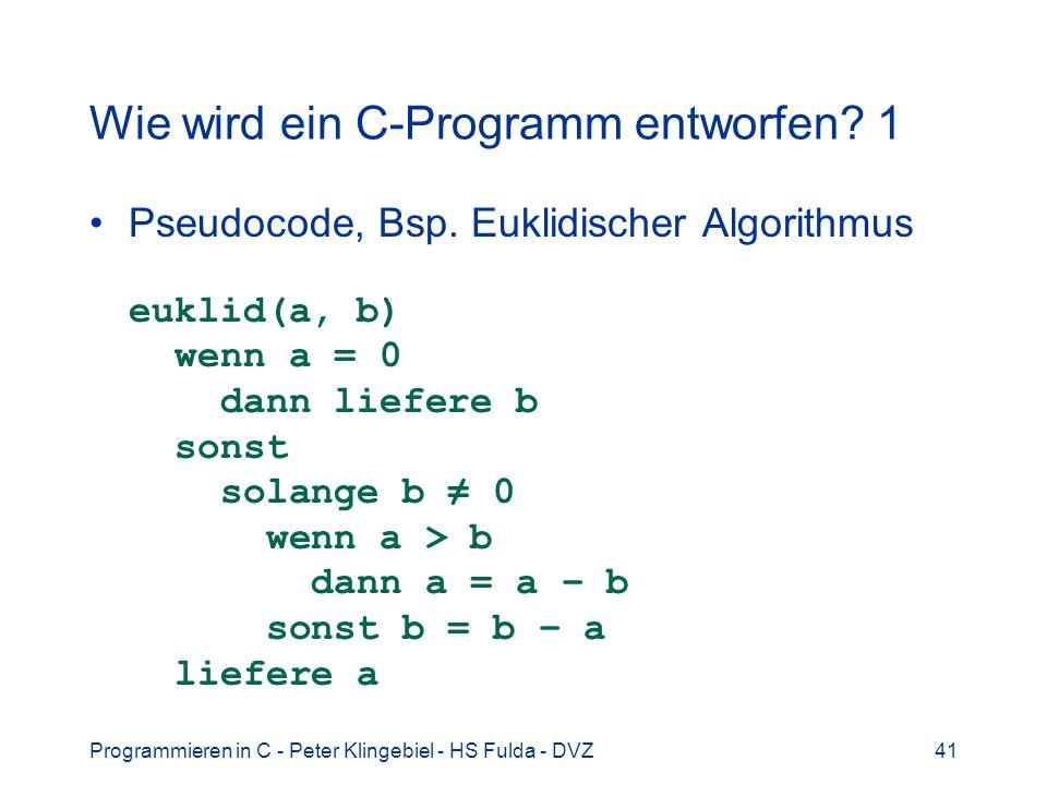 Programmieren in C - Peter Klingebiel - HS Fulda - DVZ41 Wie wird ein C-Programm entworfen? 1 Pseudocode, Bsp. Euklidischer Algorithmus euklid(a, b) w
