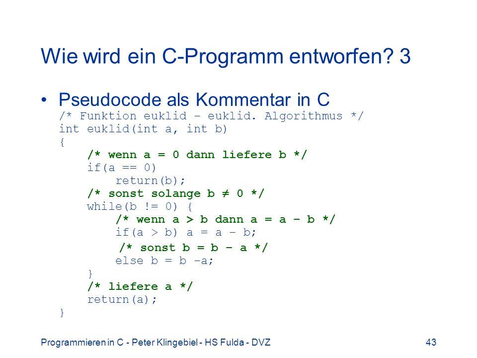 Programmieren in C - Peter Klingebiel - HS Fulda - DVZ43 Wie wird ein C-Programm entworfen? 3 Pseudocode als Kommentar in C /* Funktion euklid – eukli