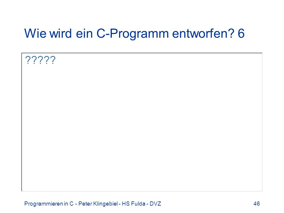 Programmieren in C - Peter Klingebiel - HS Fulda - DVZ46 Wie wird ein C-Programm entworfen? 6