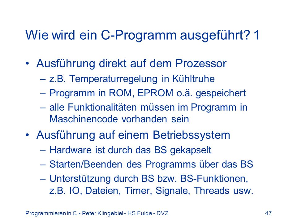 Programmieren in C - Peter Klingebiel - HS Fulda - DVZ47 Wie wird ein C-Programm ausgeführt? 1 Ausführung direkt auf dem Prozessor –z.B. Temperaturreg