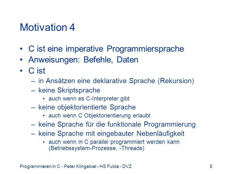 Programmieren in C - Peter Klingebiel - HS Fulda - DVZ5 Motivation 4 C ist eine imperative Programmiersprache Anweisungen: Befehle, Daten C ist –in An