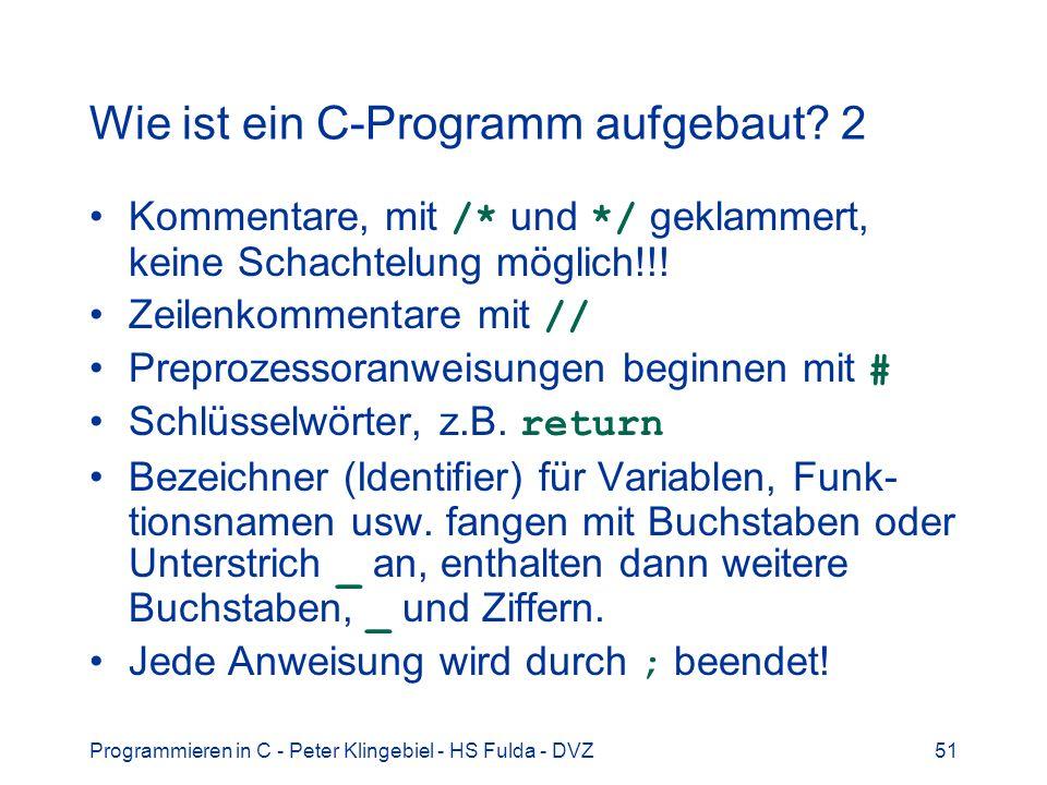 Programmieren in C - Peter Klingebiel - HS Fulda - DVZ51 Wie ist ein C-Programm aufgebaut? 2 Kommentare, mit /* und */ geklammert, keine Schachtelung