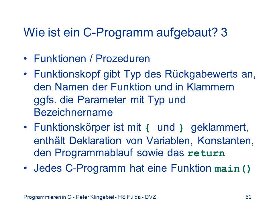Programmieren in C - Peter Klingebiel - HS Fulda - DVZ52 Wie ist ein C-Programm aufgebaut? 3 Funktionen / Prozeduren Funktionskopf gibt Typ des Rückga