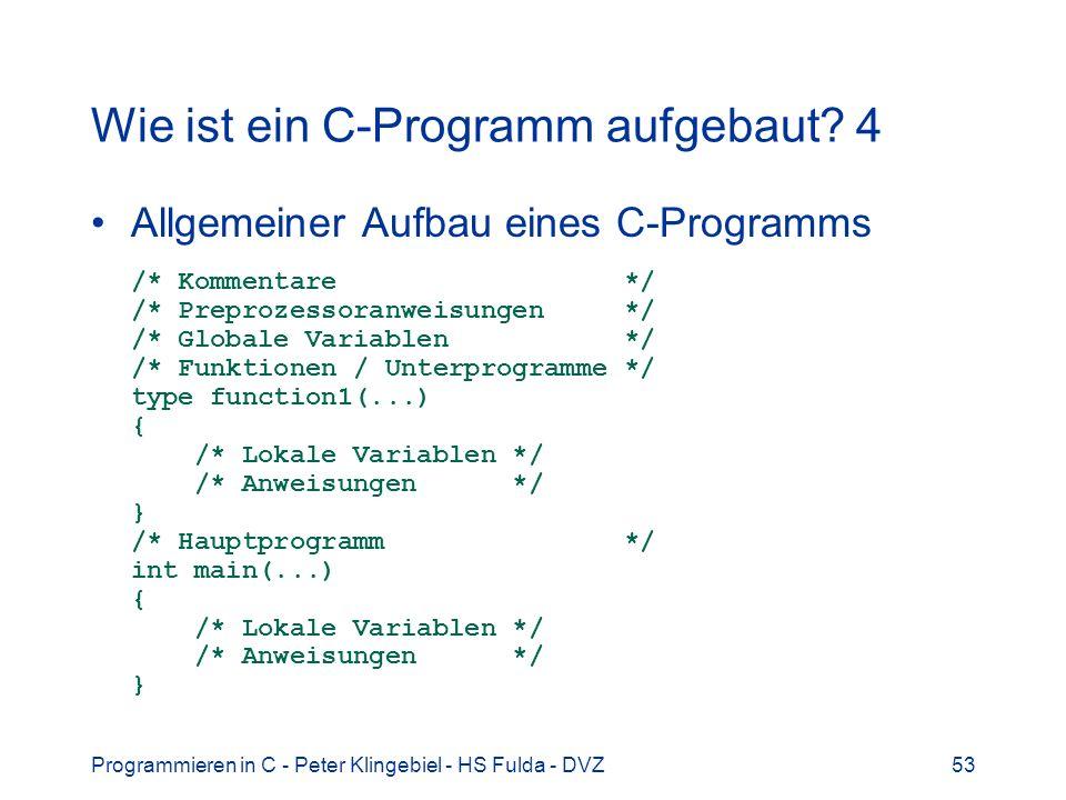Programmieren in C - Peter Klingebiel - HS Fulda - DVZ53 Wie ist ein C-Programm aufgebaut? 4 Allgemeiner Aufbau eines C-Programms /* Kommentare */ /*