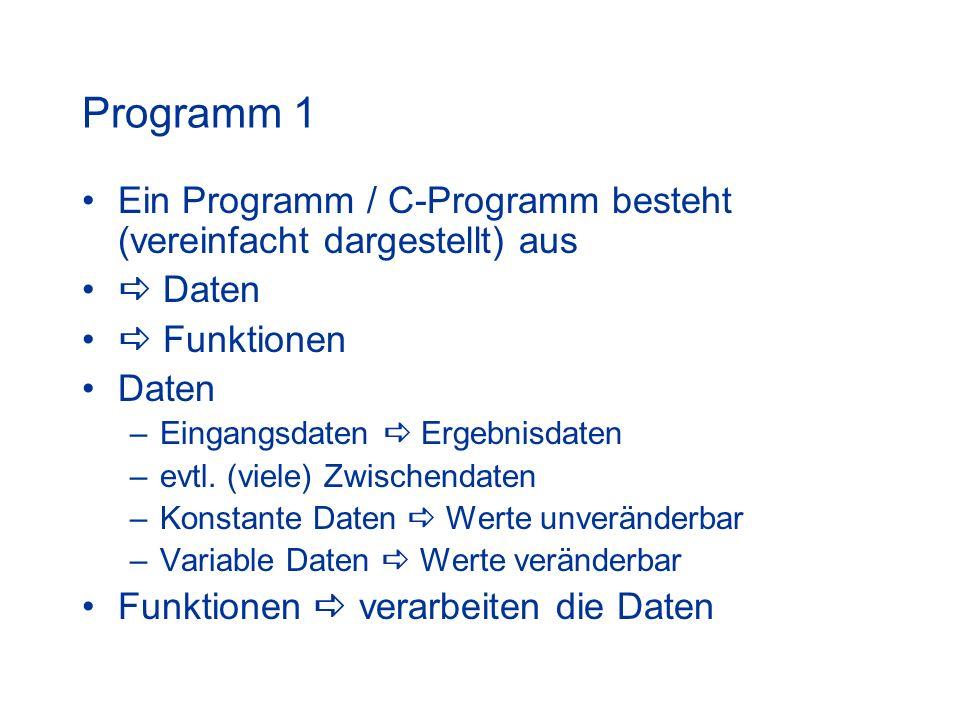 Programm 1 Ein Programm / C-Programm besteht (vereinfacht dargestellt) aus Daten Funktionen Daten –Eingangsdaten Ergebnisdaten –evtl. (viele) Zwischen