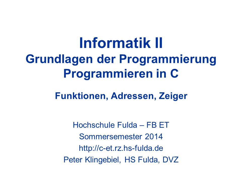 Informatik II Grundlagen der Programmierung Programmieren in C Funktionen, Adressen, Zeiger Hochschule Fulda – FB ET Sommersemester 2014 http://c-et.rz.hs-fulda.de Peter Klingebiel, HS Fulda, DVZ