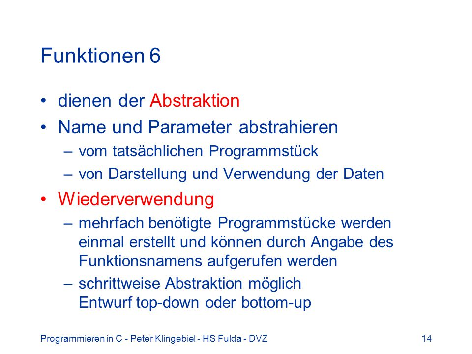 Programmieren in C - Peter Klingebiel - HS Fulda - DVZ14 Funktionen 6 dienen der Abstraktion Name und Parameter abstrahieren –vom tatsächlichen Programmstück –von Darstellung und Verwendung der Daten Wiederverwendung –mehrfach benötigte Programmstücke werden einmal erstellt und können durch Angabe des Funktionsnamens aufgerufen werden –schrittweise Abstraktion möglich Entwurf top-down oder bottom-up