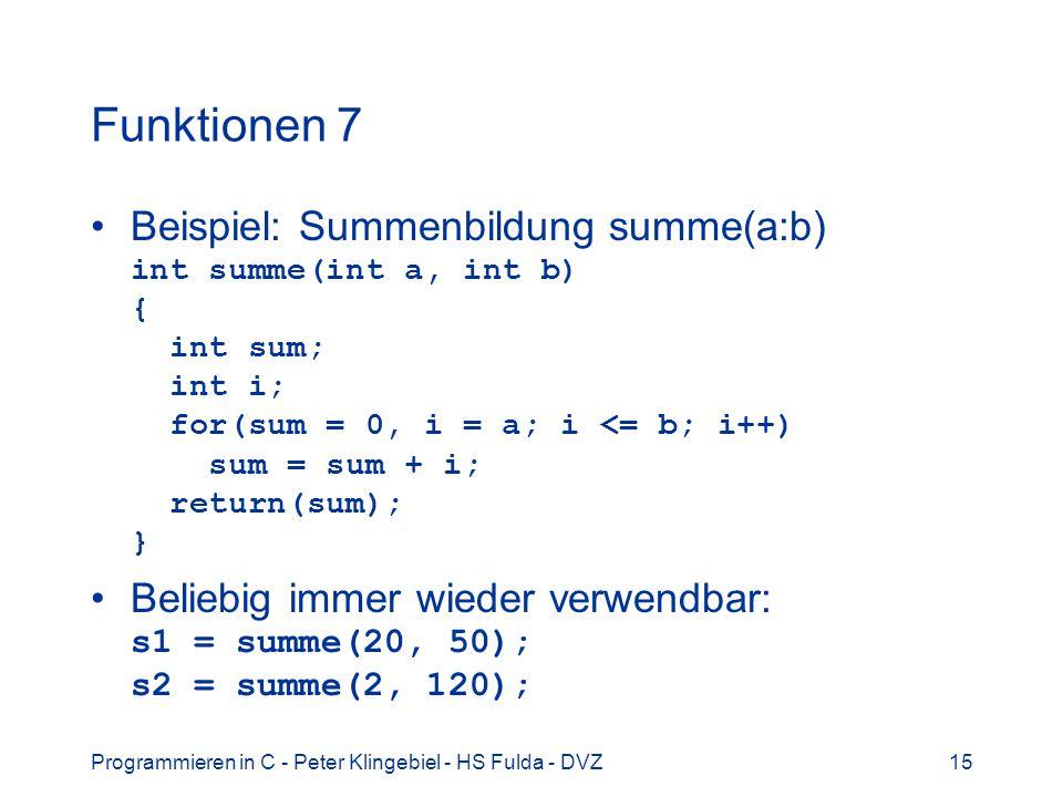 Programmieren in C - Peter Klingebiel - HS Fulda - DVZ15 Funktionen 7 Beispiel: Summenbildung summe(a:b) int summe(int a, int b) { int sum; int i; for(sum = 0, i = a; i <= b; i++) sum = sum + i; return(sum); } Beliebig immer wieder verwendbar: s1 = summe(20, 50); s2 = summe(2, 120);