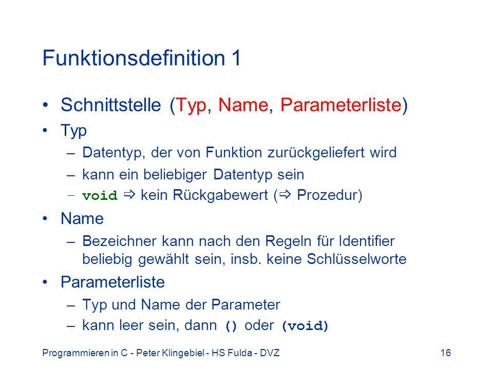 Programmieren in C - Peter Klingebiel - HS Fulda - DVZ16 Funktionsdefinition 1 Schnittstelle (Typ, Name, Parameterliste) Typ –Datentyp, der von Funktion zurückgeliefert wird –kann ein beliebiger Datentyp sein –void kein Rückgabewert ( Prozedur) Name –Bezeichner kann nach den Regeln für Identifier beliebig gewählt sein, insb.