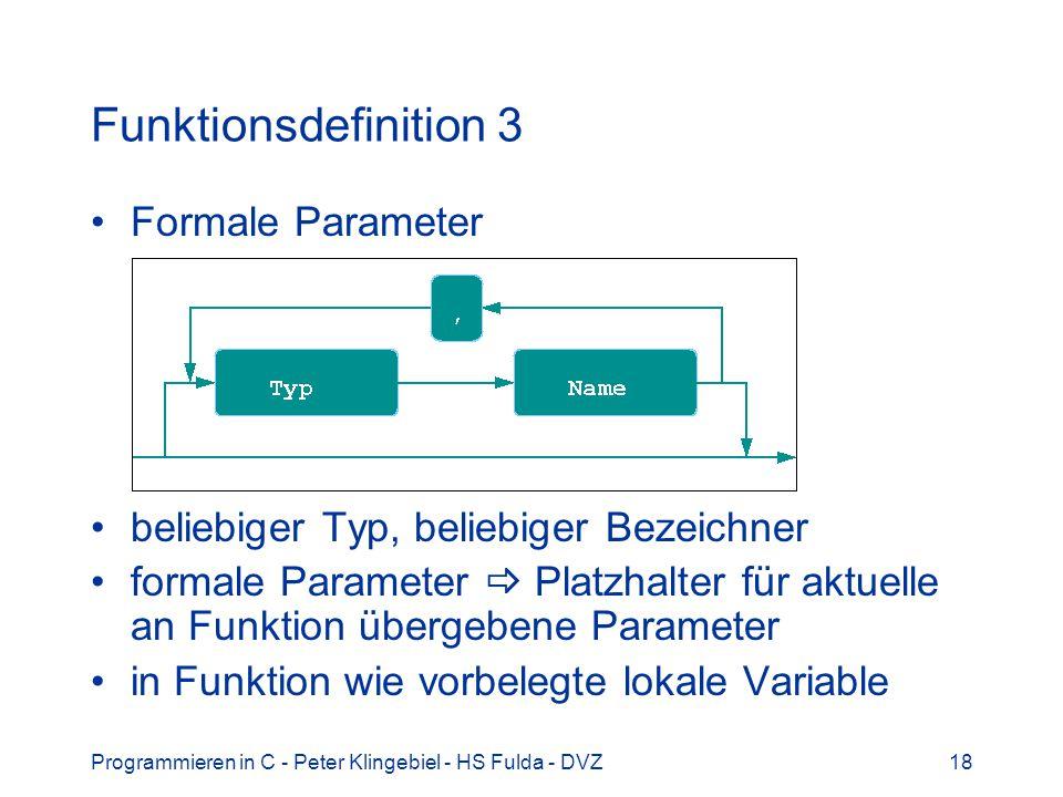 Programmieren in C - Peter Klingebiel - HS Fulda - DVZ18 Funktionsdefinition 3 Formale Parameter beliebiger Typ, beliebiger Bezeichner formale Parameter Platzhalter für aktuelle an Funktion übergebene Parameter in Funktion wie vorbelegte lokale Variable