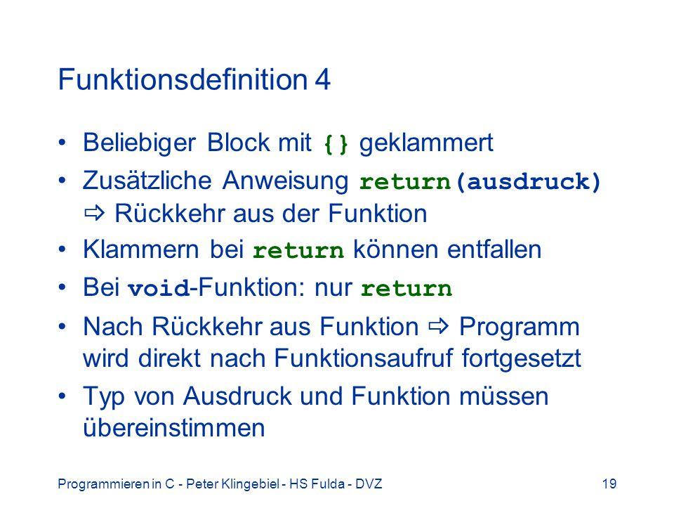 Programmieren in C - Peter Klingebiel - HS Fulda - DVZ19 Funktionsdefinition 4 Beliebiger Block mit {} geklammert Zusätzliche Anweisung return(ausdruck) Rückkehr aus der Funktion Klammern bei return können entfallen Bei void -Funktion: nur return Nach Rückkehr aus Funktion Programm wird direkt nach Funktionsaufruf fortgesetzt Typ von Ausdruck und Funktion müssen übereinstimmen