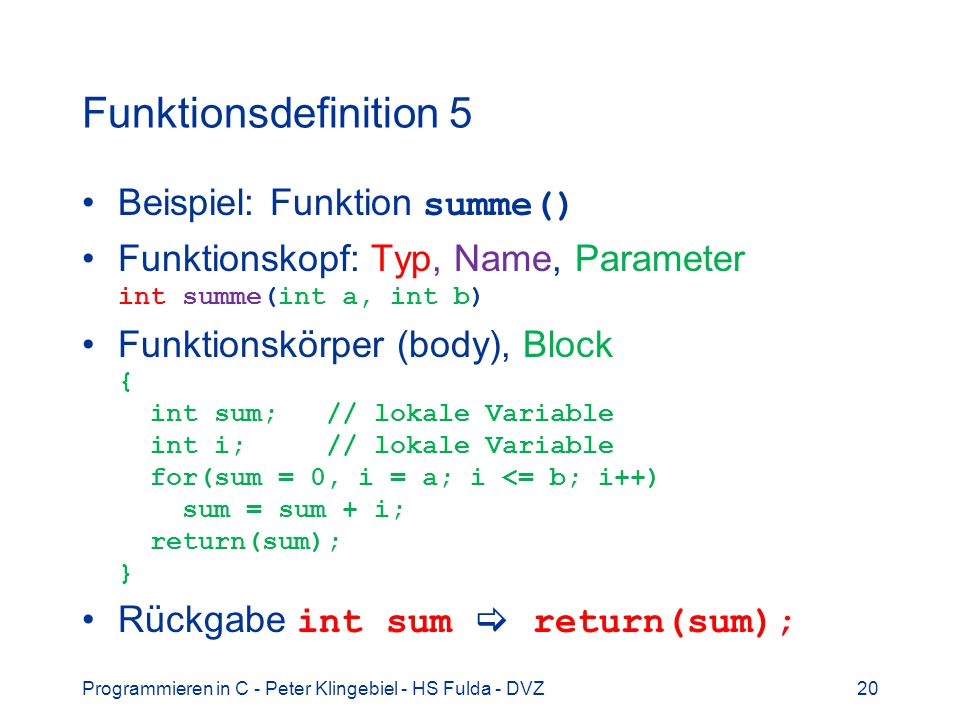 Programmieren in C - Peter Klingebiel - HS Fulda - DVZ20 Funktionsdefinition 5 Beispiel: Funktion summe() Funktionskopf: Typ, Name, Parameter int summe(int a, int b) Funktionskörper (body), Block { int sum; // lokale Variable int i; // lokale Variable for(sum = 0, i = a; i <= b; i++) sum = sum + i; return(sum); } Rückgabe int sum return(sum);