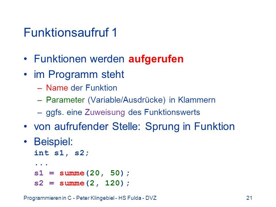 Programmieren in C - Peter Klingebiel - HS Fulda - DVZ21 Funktionsaufruf 1 Funktionen werden aufgerufen im Programm steht –Name der Funktion –Parameter (Variable/Ausdrücke) in Klammern –ggfs.