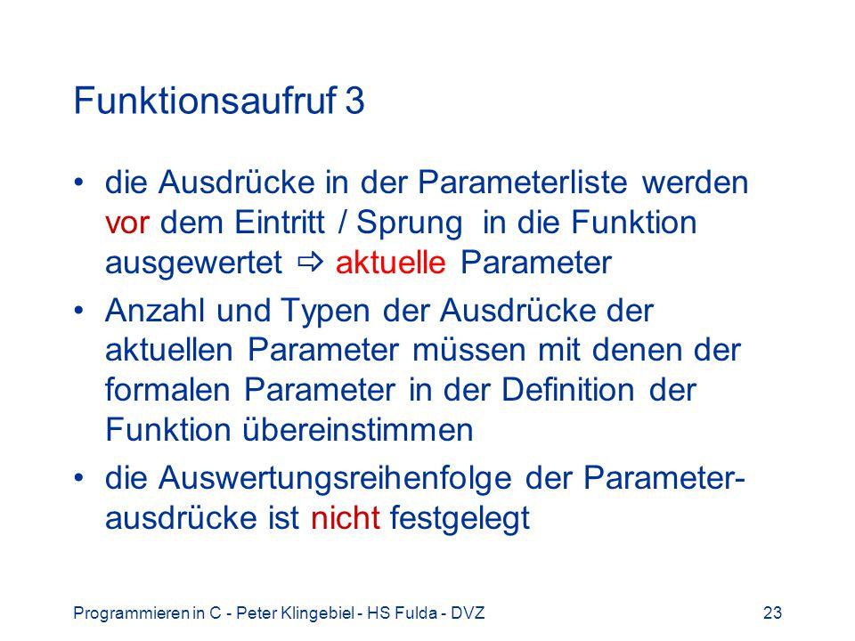 Programmieren in C - Peter Klingebiel - HS Fulda - DVZ23 Funktionsaufruf 3 die Ausdrücke in der Parameterliste werden vor dem Eintritt / Sprung in die Funktion ausgewertet aktuelle Parameter Anzahl und Typen der Ausdrücke der aktuellen Parameter müssen mit denen der formalen Parameter in der Definition der Funktion übereinstimmen die Auswertungsreihenfolge der Parameter- ausdrücke ist nicht festgelegt