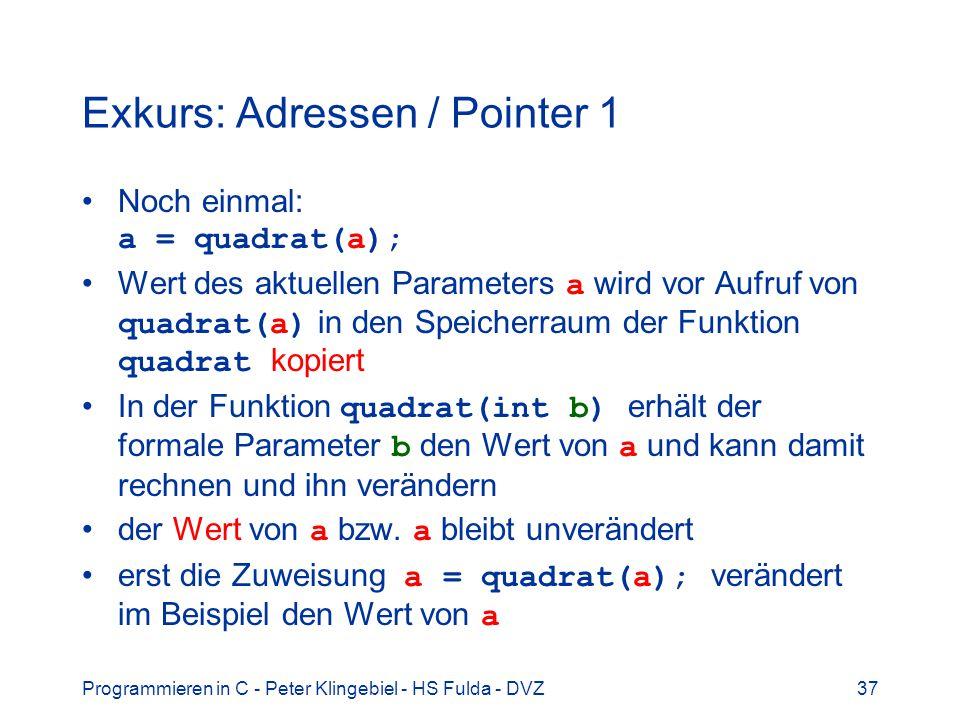 Programmieren in C - Peter Klingebiel - HS Fulda - DVZ37 Exkurs: Adressen / Pointer 1 Noch einmal: a = quadrat(a); Wert des aktuellen Parameters a wird vor Aufruf von quadrat(a) in den Speicherraum der Funktion quadrat kopiert In der Funktion quadrat(int b) erhält der formale Parameter b den Wert von a und kann damit rechnen und ihn verändern der Wert von a bzw.