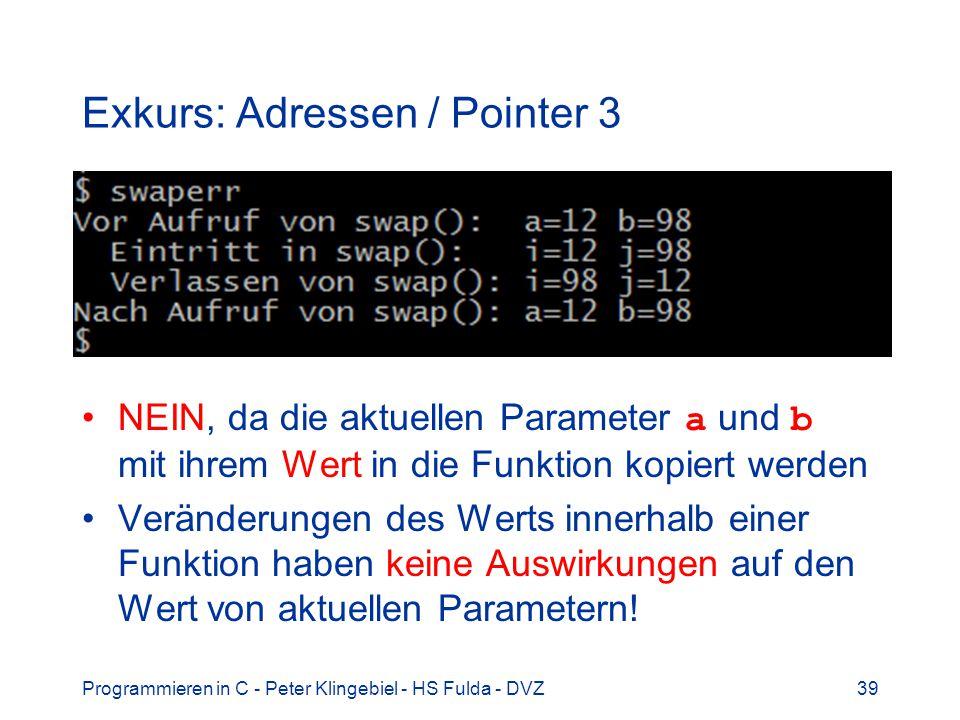 Programmieren in C - Peter Klingebiel - HS Fulda - DVZ39 Exkurs: Adressen / Pointer 3 NEIN, da die aktuellen Parameter a und b mit ihrem Wert in die Funktion kopiert werden Veränderungen des Werts innerhalb einer Funktion haben keine Auswirkungen auf den Wert von aktuellen Parametern!