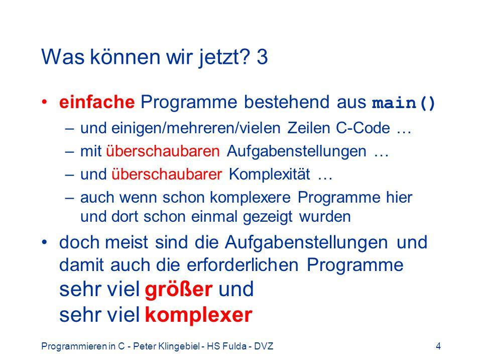 Programmieren in C - Peter Klingebiel - HS Fulda - DVZ4 Was können wir jetzt? 3 einfache Programme bestehend aus main() –und einigen/mehreren/vielen Z